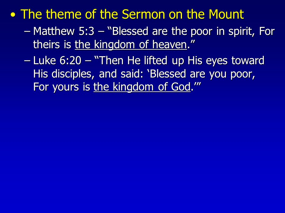 The theme of the Sermon on the MountThe theme of the Sermon on the Mount –Matthew 5:3 – Blessed are the poor in spirit, For theirs is the kingdom of heaven. –Luke 6:20 – Then He lifted up His eyes toward His disciples, and said: 'Blessed are you poor, For yours is the kingdom of God.'