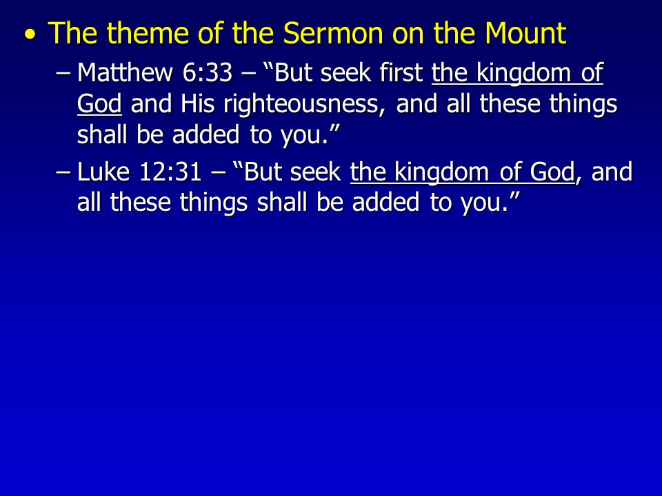 The theme of the Sermon on the MountThe theme of the Sermon on the Mount –Matthew 6:33 – But seek first the kingdom of God and His righteousness, and all these things shall be added to you. –Luke 12:31 – But seek the kingdom of God, and all these things shall be added to you.