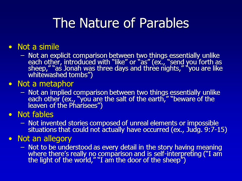 Guidelines for Studying the Parables Three Keys to Studying ParablesThree Keys to Studying Parables –#3: Look for the Primary Lesson Ordinarily a parable is designed to teach a primary truth (service, preparation, etc.)Ordinarily a parable is designed to teach a primary truth (service, preparation, etc.) Frequently there are supplementary truths embodied within the parablesFrequently there are supplementary truths embodied within the parables One must be very cautious to be sure that no point is gleaned from a a parable that is inconsistent with the story's fundamental thrust, or is at variance with clear Biblical truth taught elsewhere in the ScripturesOne must be very cautious to be sure that no point is gleaned from a a parable that is inconsistent with the story's fundamental thrust, or is at variance with clear Biblical truth taught elsewhere in the Scriptures