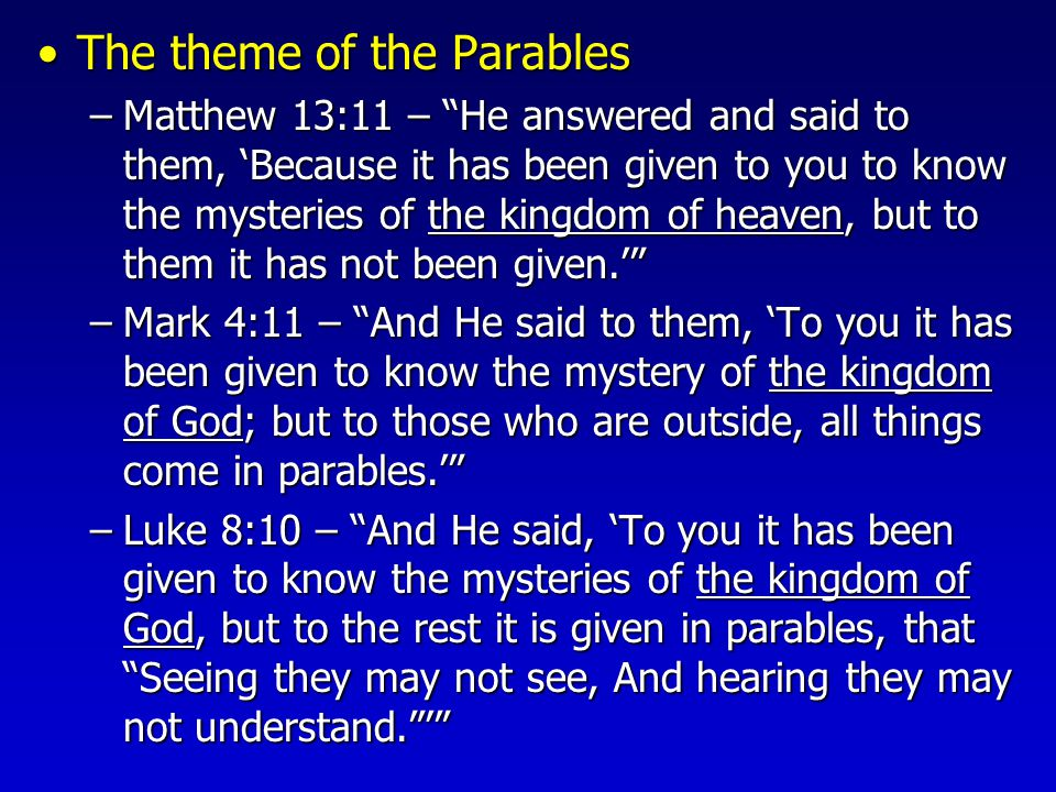 The theme of the ParablesThe theme of the Parables –Matthew 13:11 – He answered and said to them, 'Because it has been given to you to know the mysteries of the kingdom of heaven, but to them it has not been given.' –Mark 4:11 – And He said to them, 'To you it has been given to know the mystery of the kingdom of God; but to those who are outside, all things come in parables.' –Luke 8:10 – And He said, 'To you it has been given to know the mysteries of the kingdom of God, but to the rest it is given in parables, that Seeing they may not see, And hearing they may not understand. '