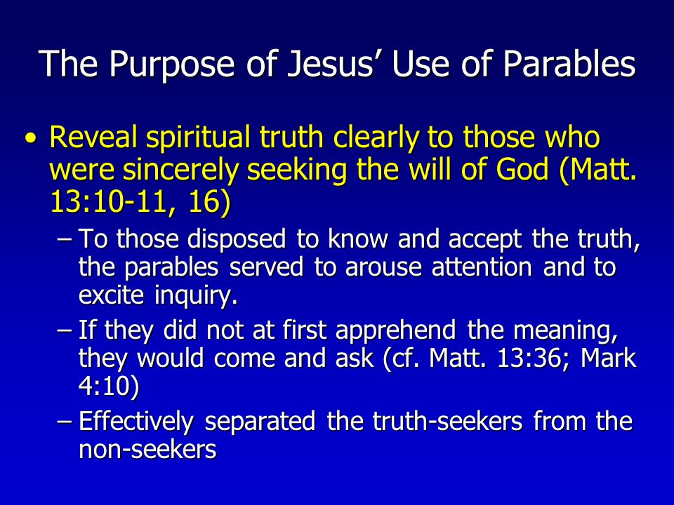 The Purpose of Jesus' Use of Parables Conceal truth from those who were not really interested in learning it (Matt.