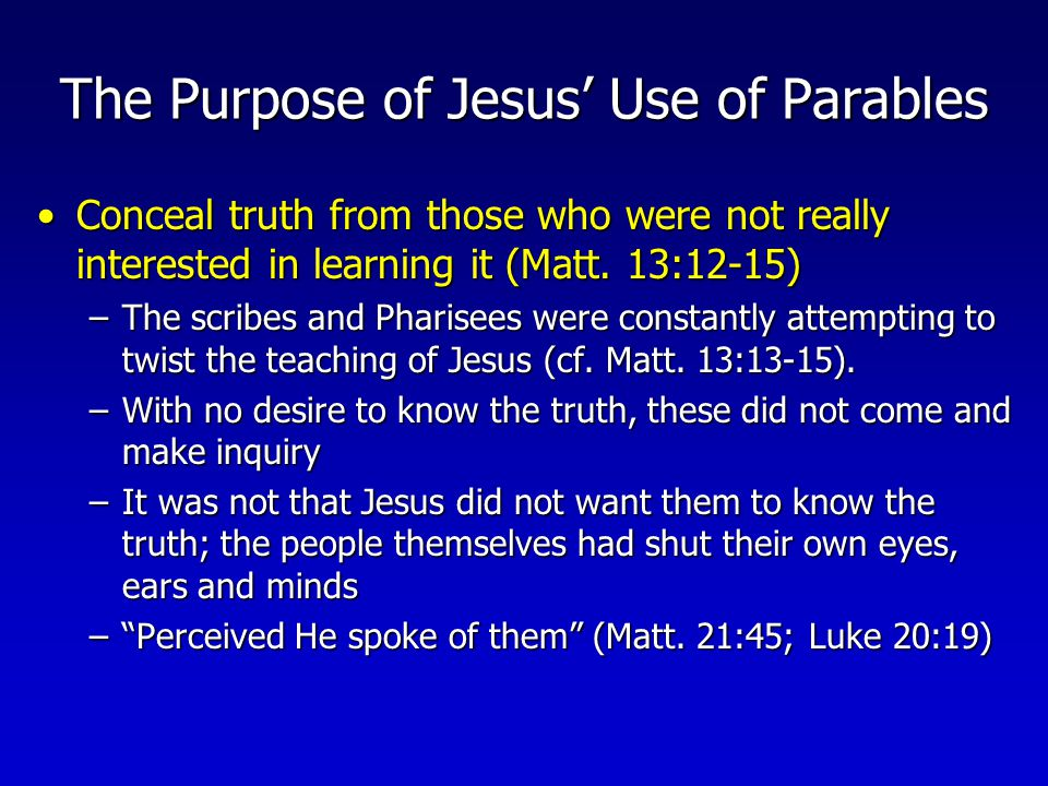 The Purpose of Jesus' Use of Parables Cause men to assent to the truth (get the people nodding their heads in agreement) before they realized its applicability to them personally when He revealed the pointsCause men to assent to the truth (get the people nodding their heads in agreement) before they realized its applicability to them personally when He revealed the points –In some cases, they would convict themselves before they knew the main point of His teaching (cf.