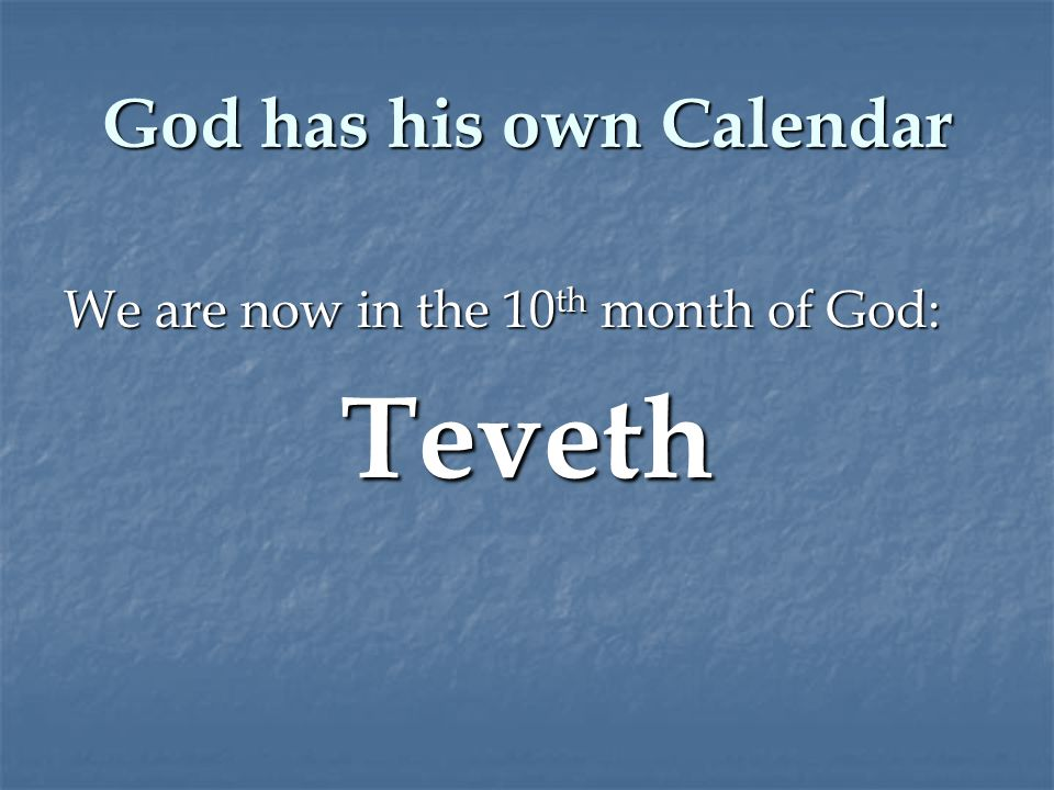 God has his own Calendar We are now in the 10 th month of God: Teveth