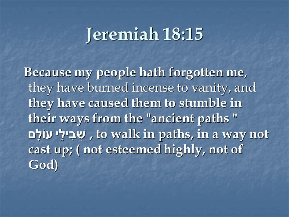 Jeremiah 18:15 Because my people hath forgotten me, they have burned incense to vanity, and they have caused them to stumble in their ways from the ancient paths שְׁבִילֵי עוֹלָם, to walk in paths, in a way not cast up; ( not esteemed highly, not of God) Because my people hath forgotten me, they have burned incense to vanity, and they have caused them to stumble in their ways from the ancient paths שְׁבִילֵי עוֹלָם, to walk in paths, in a way not cast up; ( not esteemed highly, not of God)