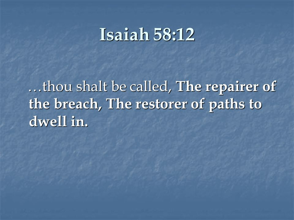 Isaiah 58:12 …thou shalt be called, The repairer of the breach, The restorer of paths to dwell in.