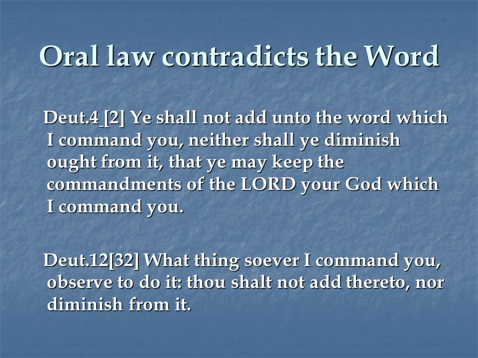 Oral law contradicts the Word Deut.4 [2] Ye shall not add unto the word which I command you, neither shall ye diminish ought from it, that ye may keep the commandments of the LORD your God which I command you.