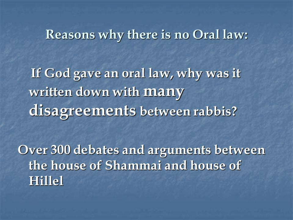 Reasons why there is no Oral law: If God gave an oral law, why was it written down with many disagreements between rabbis.