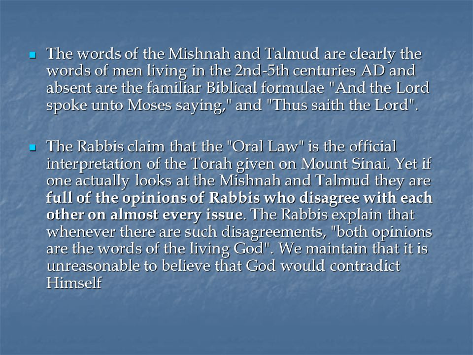 The words of the Mishnah and Talmud are clearly the words of men living in the 2nd-5th centuries AD and absent are the familiar Biblical formulae And the Lord spoke unto Moses saying, and Thus saith the Lord .