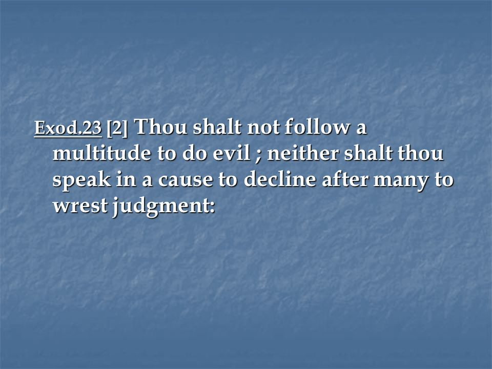 Exod.23 [2] Thou shalt not follow a multitude to do evil ; neither shalt thou speak in a cause to decline after many to wrest judgment: