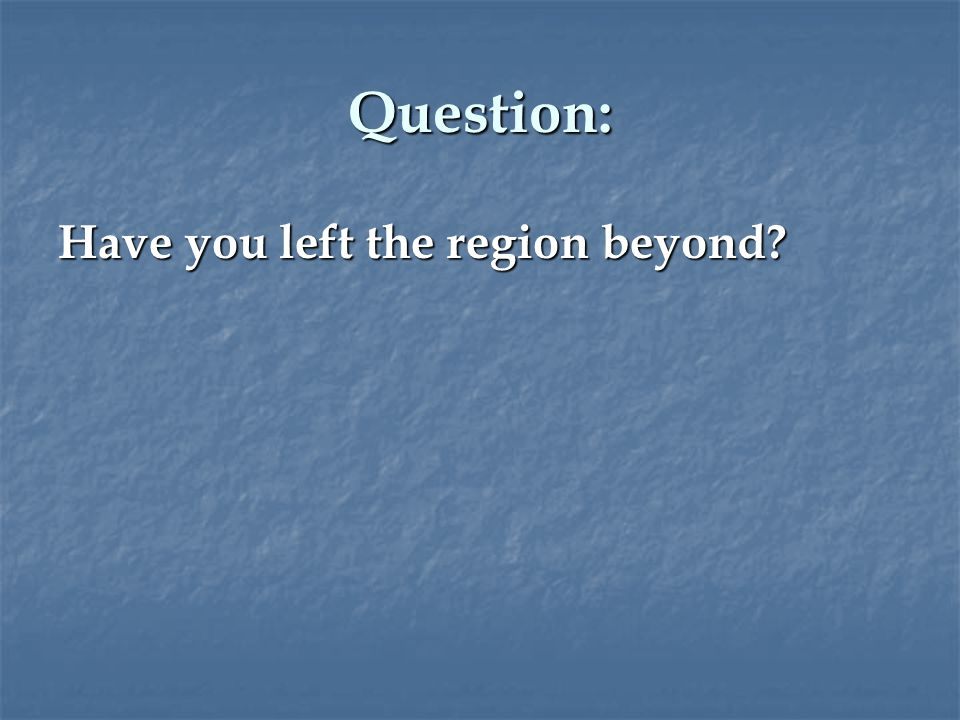 Question: Have you left the region beyond