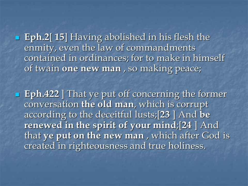 Eph.2 [ 15 ] Having abolished in his flesh the enmity, even the law of commandments contained in ordinances; for to make in himself of twain one new man, so making peace; Eph.2 [ 15 ] Having abolished in his flesh the enmity, even the law of commandments contained in ordinances; for to make in himself of twain one new man, so making peace; Eph.422 ] That ye put off concerning the former conversation the old man, which is corrupt according to the deceitful lusts;[ 23 ] And be renewed in the spirit of your mind ;[ 24 ] And that ye put on the new man, which after God is created in righteousness and true holiness.
