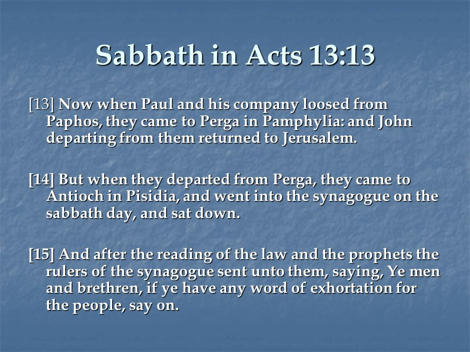 Sabbath in Acts 13:13 [13] Now when Paul and his company loosed from Paphos, they came to Perga in Pamphylia: and John departing from them returned to Jerusalem.