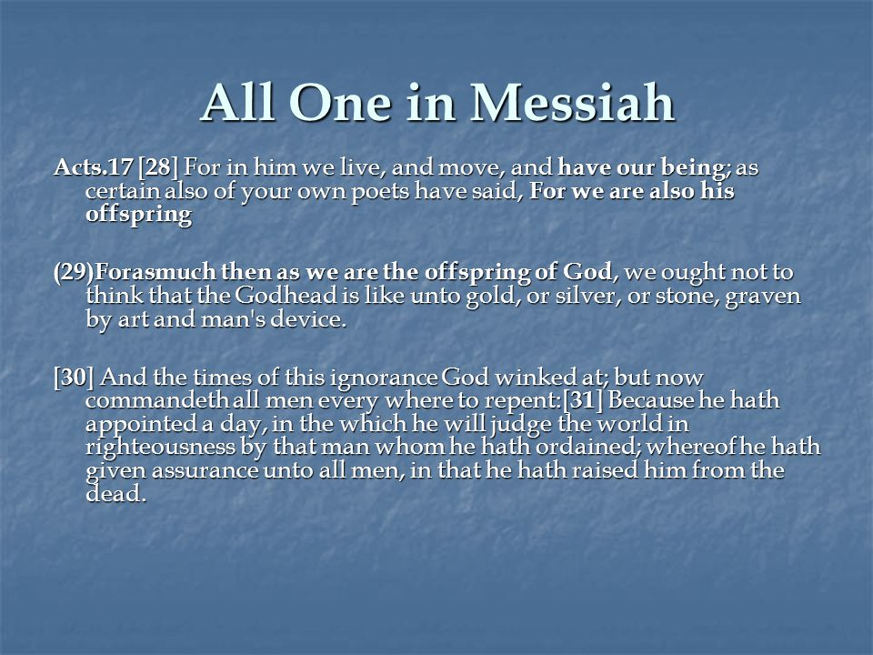 All One in Messiah Acts.17 [ 28 ] For in him we live, and move, and have our being ; as certain also of your own poets have said, For we are also his offspring (29)Forasmuch then as we are the offspring of God, we ought not to think that the Godhead is like unto gold, or silver, or stone, graven by art and man s device.