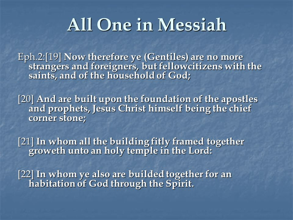 All One in Messiah Eph.2:[19] Now therefore ye (Gentiles) are no more strangers and foreigners, but fellowcitizens with the saints, and of the household of God; [20] And are built upon the foundation of the apostles and prophets, Jesus Christ himself being the chief corner stone; [21] In whom all the building fitly framed together groweth unto an holy temple in the Lord: [22] In whom ye also are builded together for an habitation of God through the Spirit.