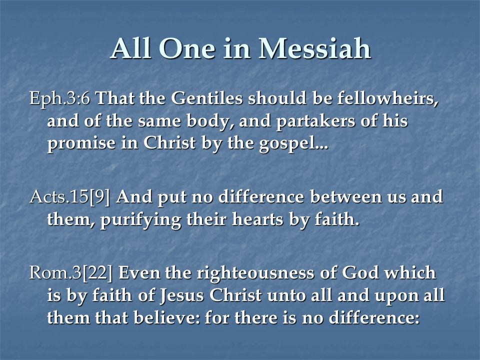 All One in Messiah Eph.3:6 That the Gentiles should be fellowheirs, and of the same body, and partakers of his promise in Christ by the gospel...