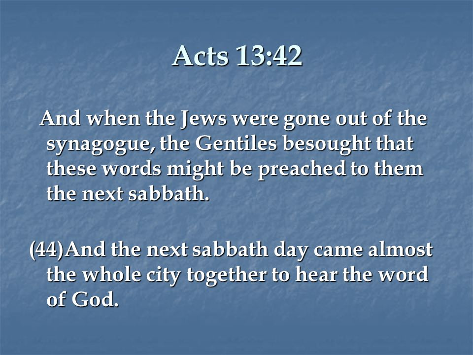 Acts 13:42 And when the Jews were gone out of the synagogue, the Gentiles besought that these words might be preached to them the next sabbath.