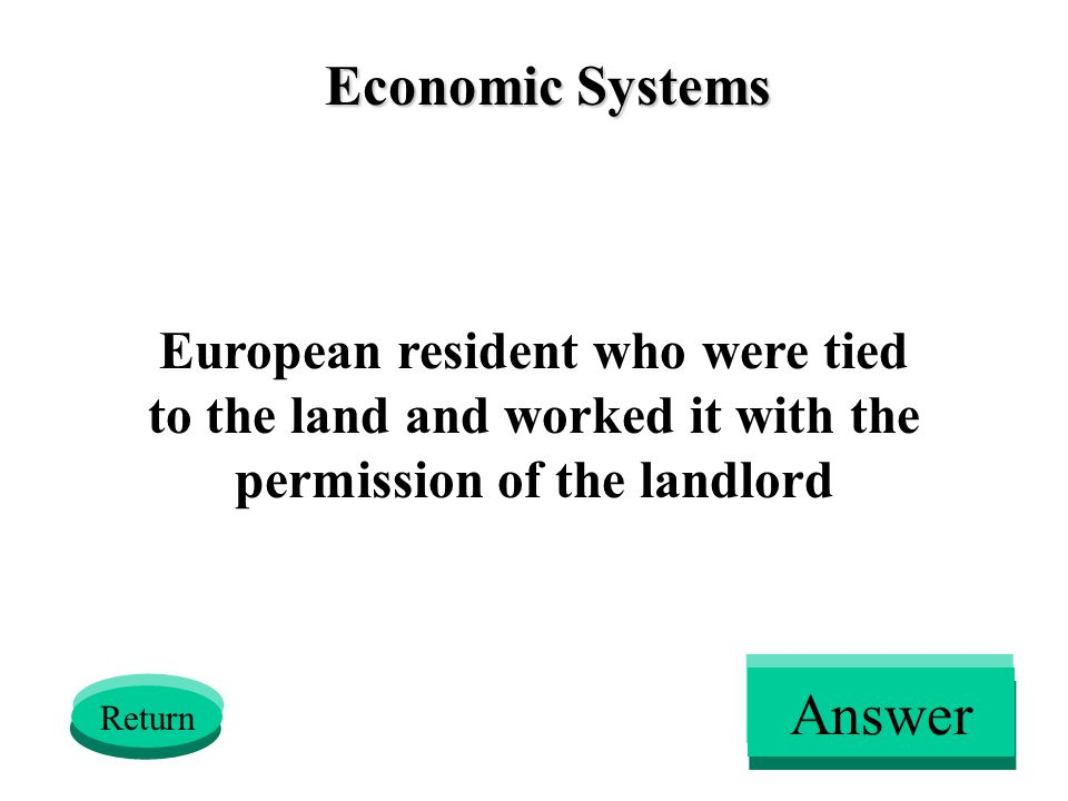 Economic Systems European resident who were tied to the land and worked it with the permission of the landlord Return Answer