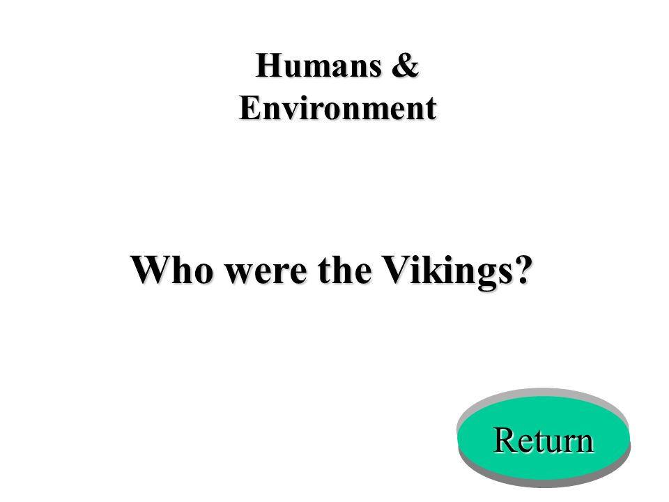 Humans & Environment Who were the Vikings? Return