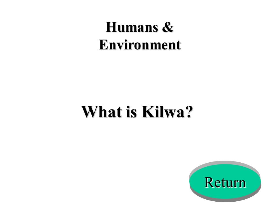 Humans & Environment What is Kilwa? Return