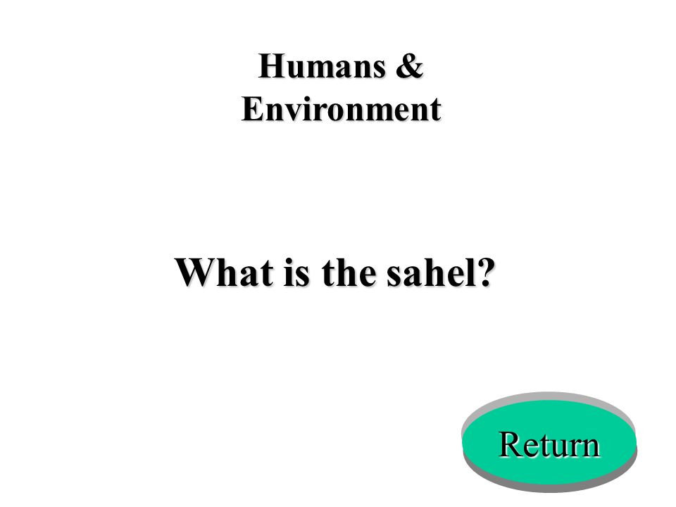 Humans & Environment What is the sahel? Return
