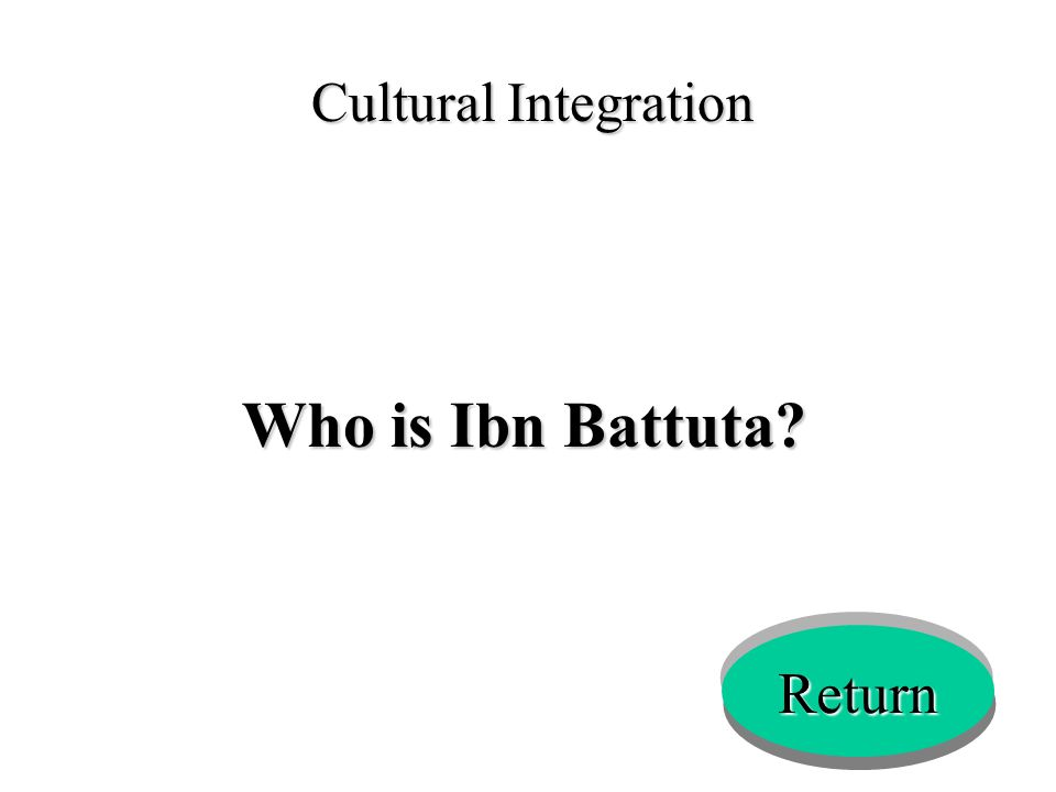 Cultural Integration Who is Ibn Battuta? Return