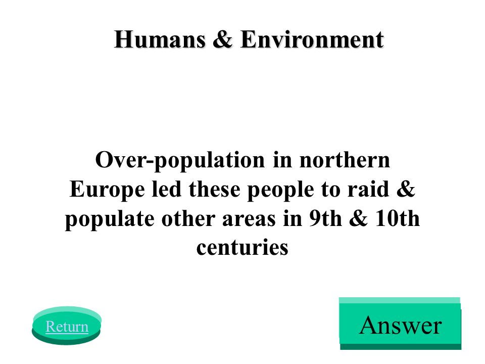 Humans & Environment Over-population in northern Europe led these people to raid & populate other areas in 9th & 10th centuries Return Answer