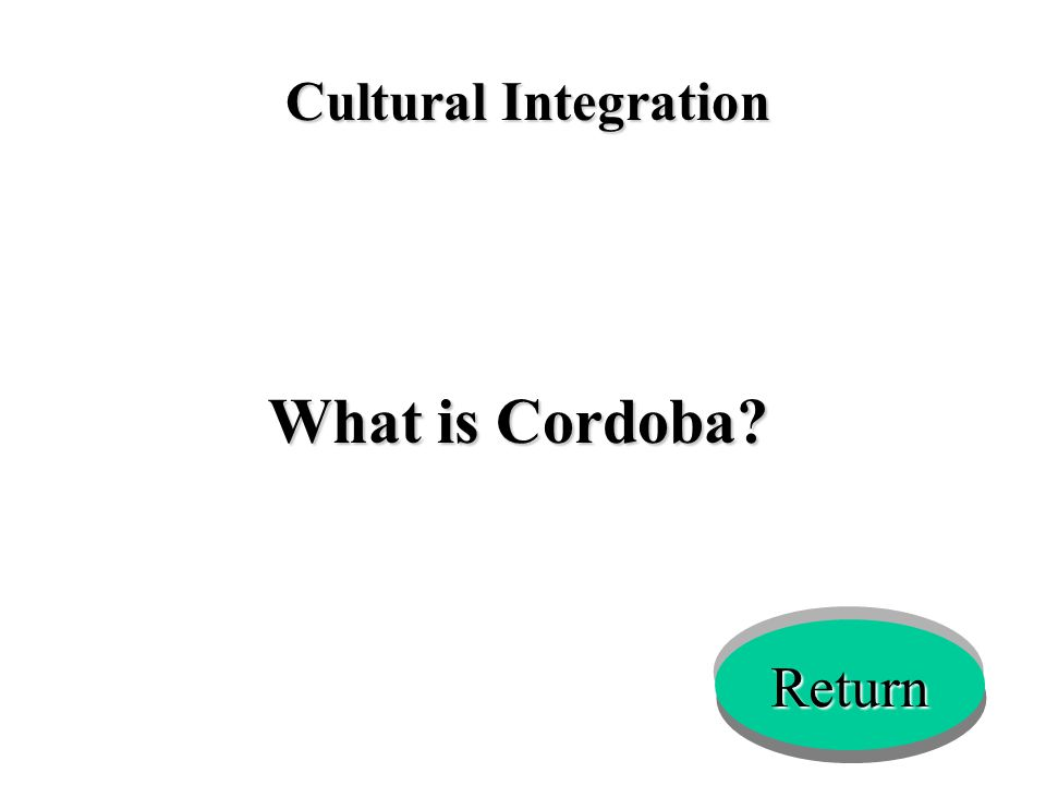 Cultural Integration What is Cordoba? Return