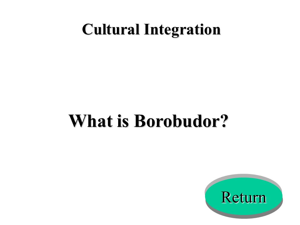 Cultural Integration What is Borobudor? Return