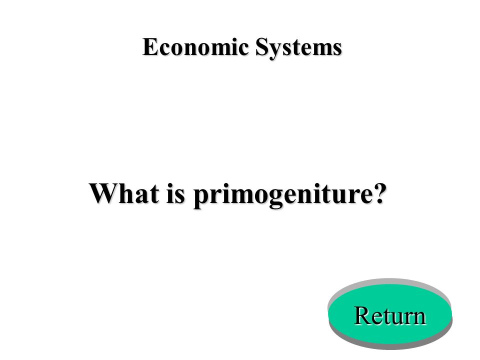 Economic Systems What is primogeniture? Return