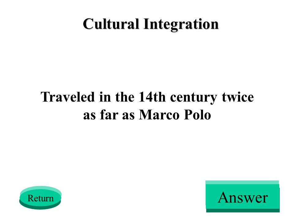 Cultural Integration Traveled in the 14th century twice as far as Marco Polo Return Answer