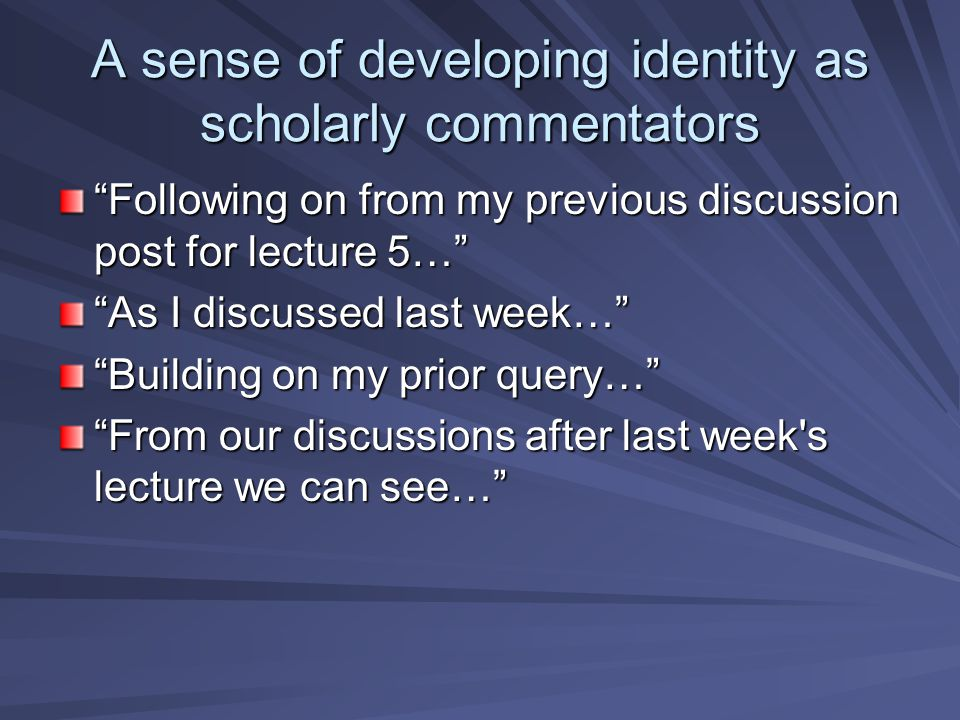 A sense of developing identity as scholarly commentators Following on from my previous discussion post for lecture 5… As I discussed last week… Building on my prior query… From our discussions after last week s lecture we can see…