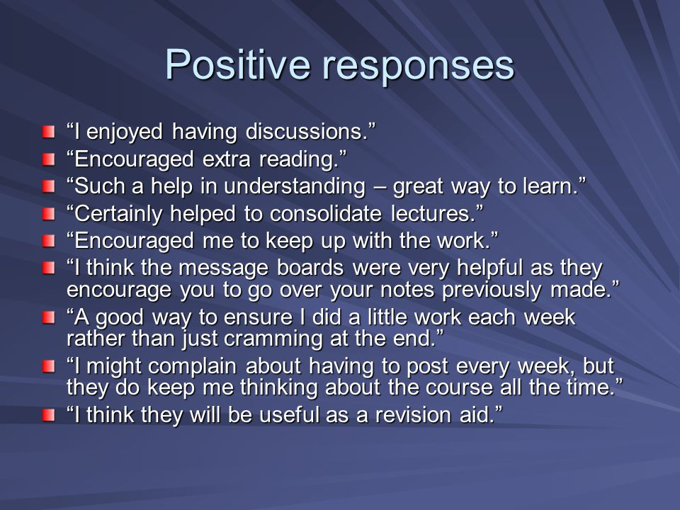 Positive responses I enjoyed having discussions. Encouraged extra reading. Such a help in understanding – great way to learn. Certainly helped to consolidate lectures. Encouraged me to keep up with the work. I think the message boards were very helpful as they encourage you to go over your notes previously made. A good way to ensure I did a little work each week rather than just cramming at the end. I might complain about having to post every week, but they do keep me thinking about the course all the time. I think they will be useful as a revision aid.