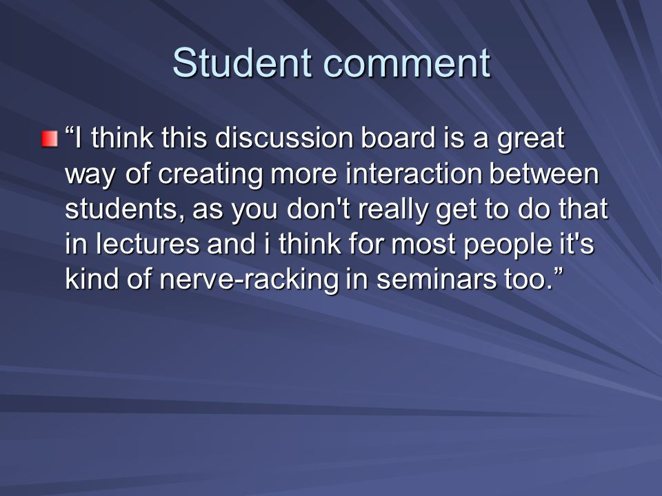 Student comment I think this discussion board is a great way of creating more interaction between students, as you don t really get to do that in lectures and i think for most people it s kind of nerve-racking in seminars too.