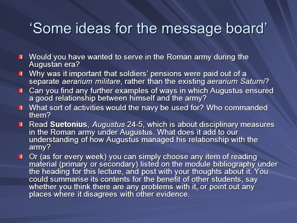 'Some ideas for the message board' Would you have wanted to serve in the Roman army during the Augustan era.
