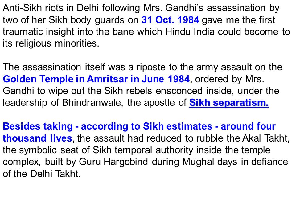 Anti-Sikh riots in Delhi following Mrs. Gandhi's assassination by two of her Sikh body guards on 31 Oct. 1984 gave me the first traumatic insight into