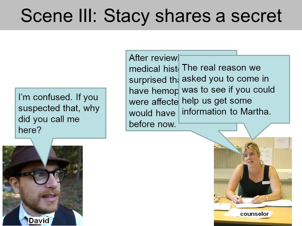Scene III: Stacy shares a secret After reviewing your medical history, I'm not surprised that you don't have hemophilia.
