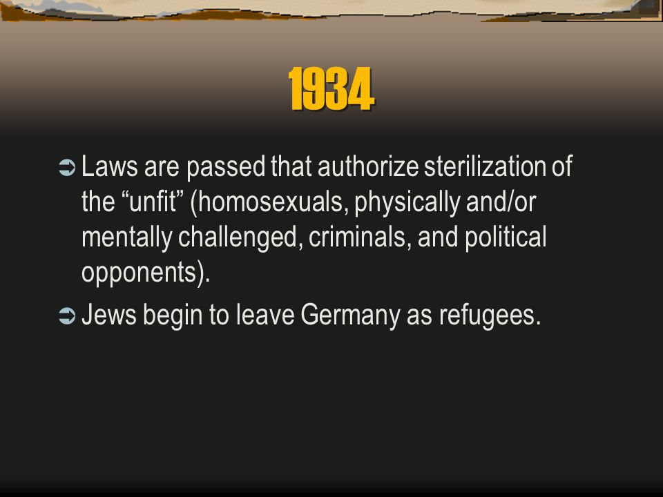 1934  Laws are passed that authorize sterilization of the unfit (homosexuals, physically and/or mentally challenged, criminals, and political opponents).