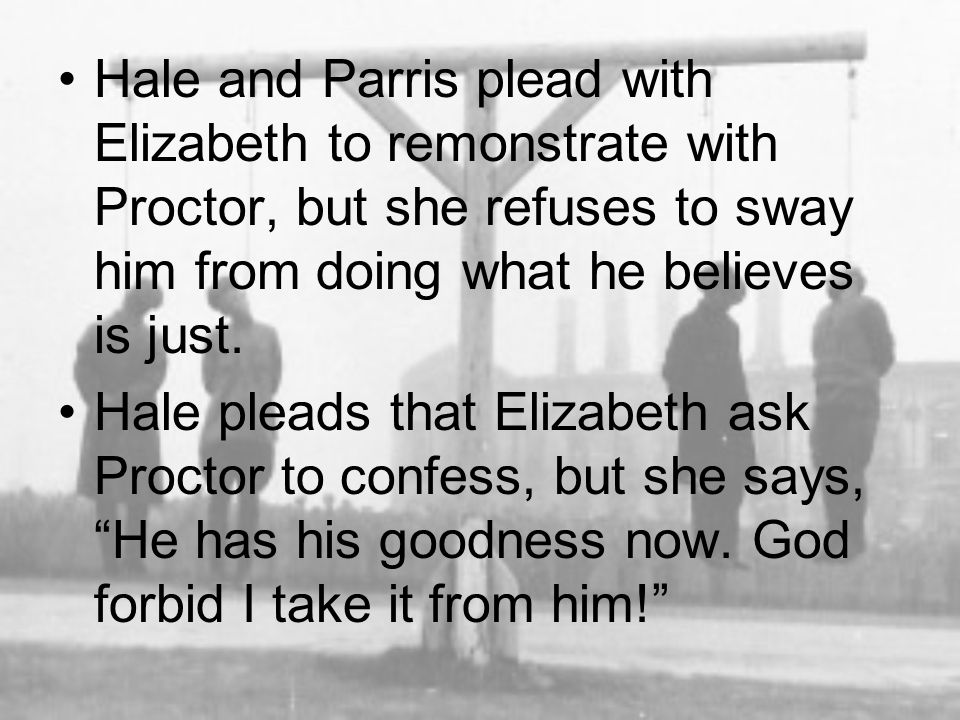 Hale and Parris plead with Elizabeth to remonstrate with Proctor, but she refuses to sway him from doing what he believes is just. Hale pleads that El