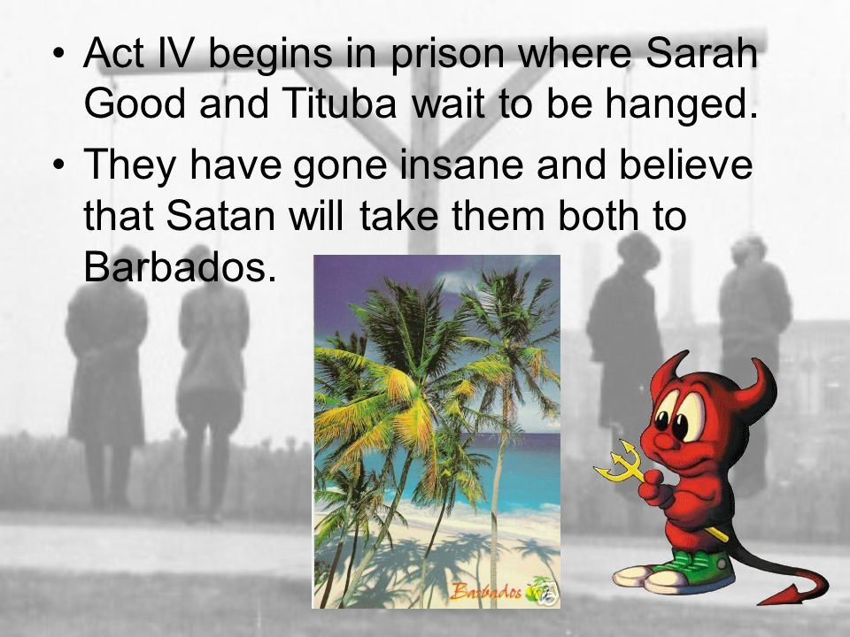 Act IV begins in prison where Sarah Good and Tituba wait to be hanged. They have gone insane and believe that Satan will take them both to Barbados.