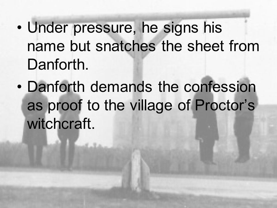 Under pressure, he signs his name but snatches the sheet from Danforth. Danforth demands the confession as proof to the village of Proctor's witchcraf