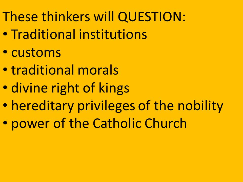 These thinkers will QUESTION: Traditional institutions customs traditional morals divine right of kings hereditary privileges of the nobility power of the Catholic Church