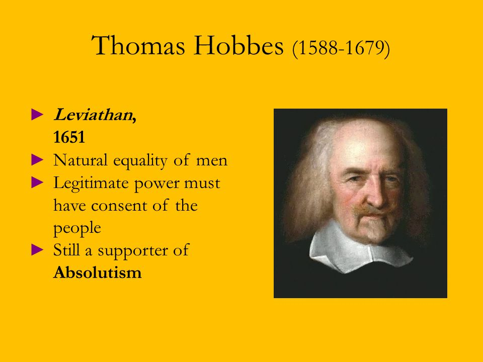 Thomas Hobbes (1588-1679) ► Leviathan, 1651 ► Natural equality of men ► Legitimate power must have consent of the people ► Still a supporter of Absolutism