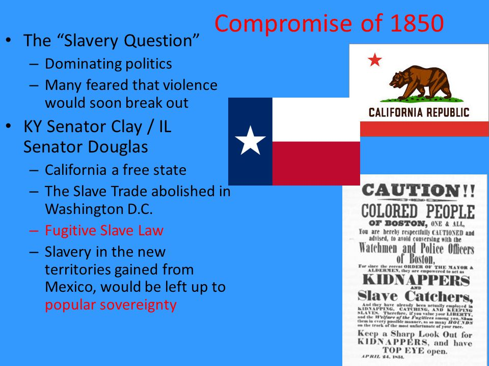 "Compromise of 1850 The ""Slavery Question"" – Dominating politics – Many feared that violence would soon break out KY Senator Clay / IL Senator Douglas"