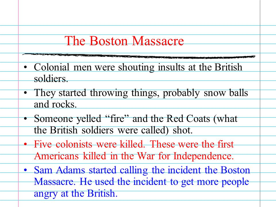The Boston Massacre Colonial men were shouting insults at the British soldiers. They started throwing things, probably snow balls and rocks. Someone y