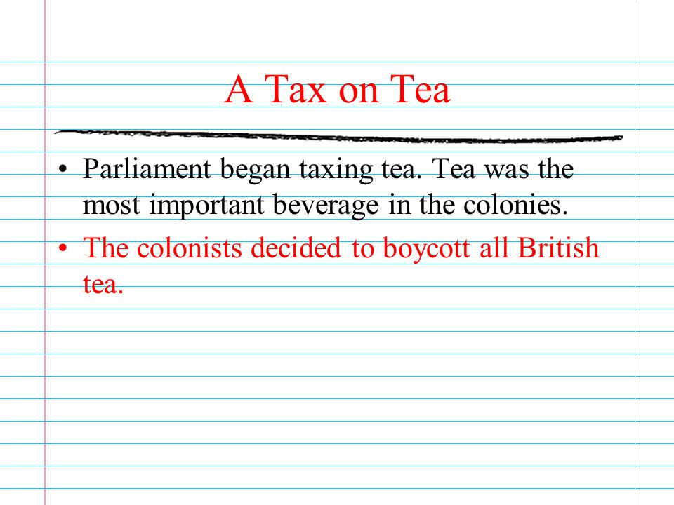 A Tax on Tea Parliament began taxing tea. Tea was the most important beverage in the colonies. The colonists decided to boycott all British tea.