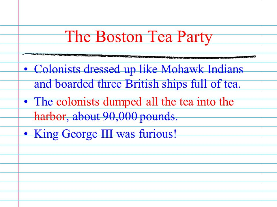 The Boston Tea Party Colonists dressed up like Mohawk Indians and boarded three British ships full of tea. The colonists dumped all the tea into the h