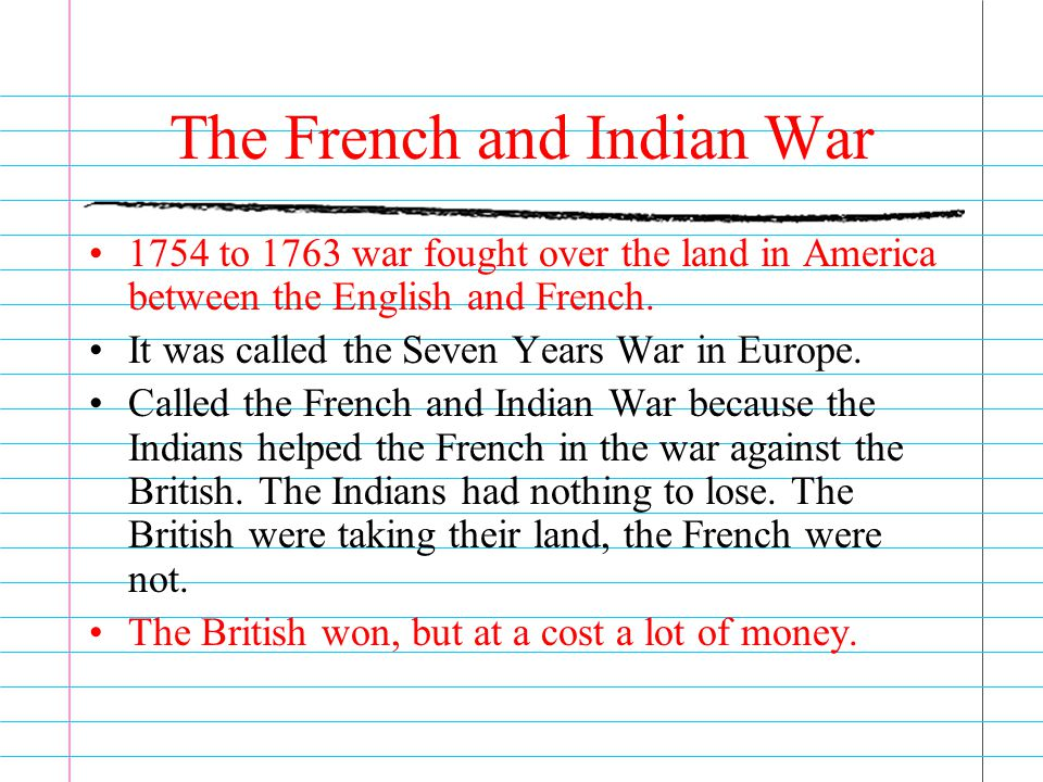 The French and Indian War 1754 to 1763 war fought over the land in America between the English and French. It was called the Seven Years War in Europe