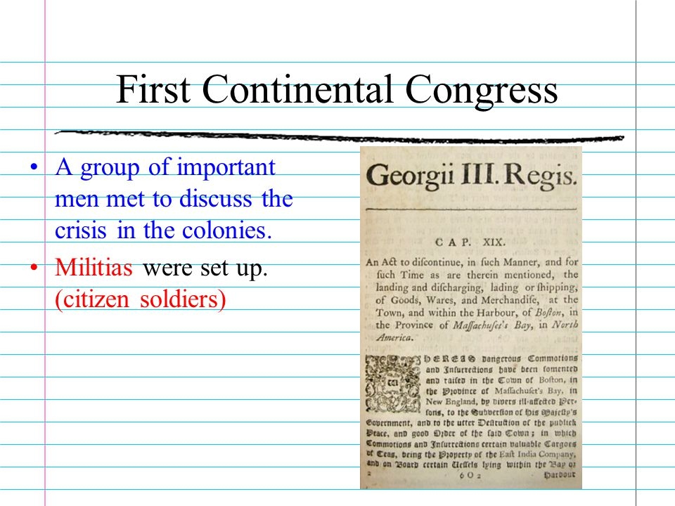 First Continental Congress A group of important men met to discuss the crisis in the colonies. Militias were set up. (citizen soldiers)