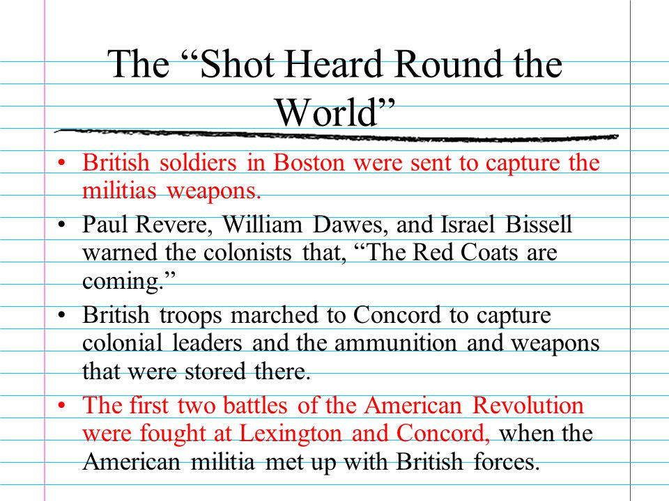"""The """"Shot Heard Round the World"""" British soldiers in Boston were sent to capture the militias weapons. Paul Revere, William Dawes, and Israel Bissell"""