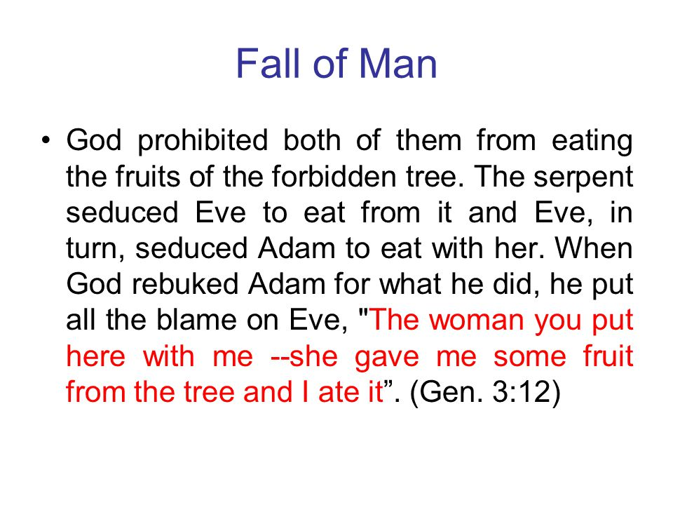 Fall of Man God prohibited both of them from eating the fruits of the forbidden tree. The serpent seduced Eve to eat from it and Eve, in turn, seduced